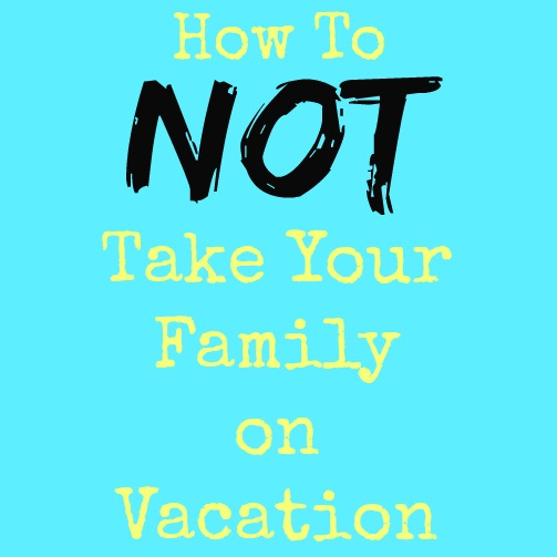 how-to-not-family-vacation